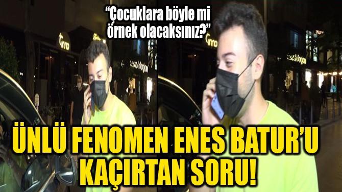 ÜNLÜ FENOMEN ENES BATUR'U KAÇIRTAN SORU!