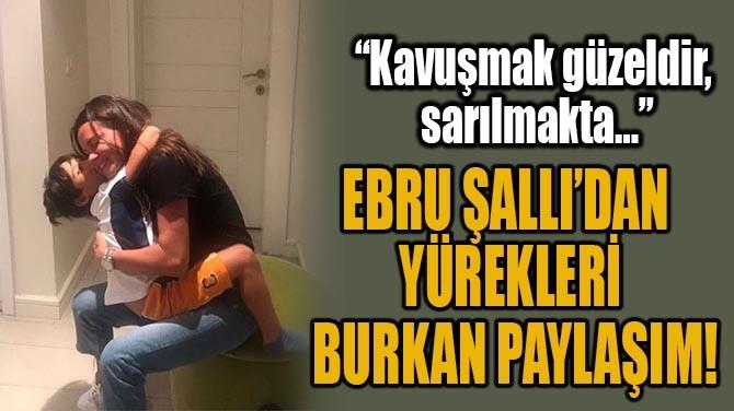 EBRU ŞALLI'DAN YÜREKLERİ BURKAN PAYLAŞIM!
