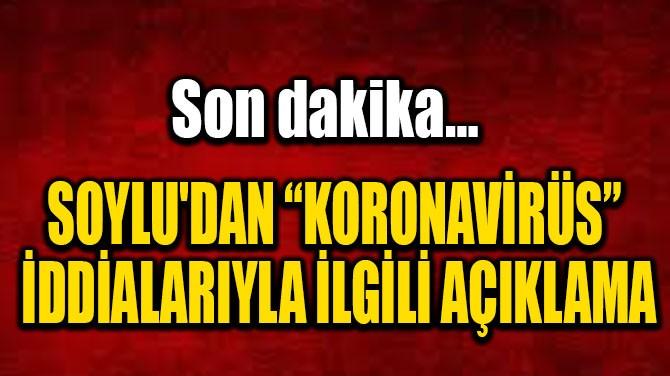 """SOYLU'DAN """"KORONAVİRÜS"""" İDDİALARIYLA İLGİLİ AÇIKLAMA"""