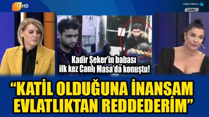 """""""KATİL OLDUĞUNA İNANSAM REDDEDERİM"""""""