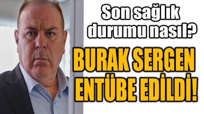 BURAK SERGEN  ENTÜBE EDİLDİ!