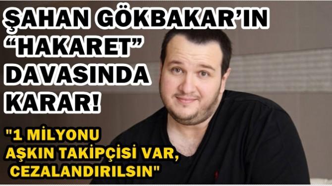"""ŞAHAN GÖKBAKAR'IN """"HAKARET"""" DAVASINDA KARAR!"""