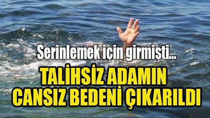 TALİHSİZ ADAMIN CANSIZ BEDENİ ÇIKARILDI