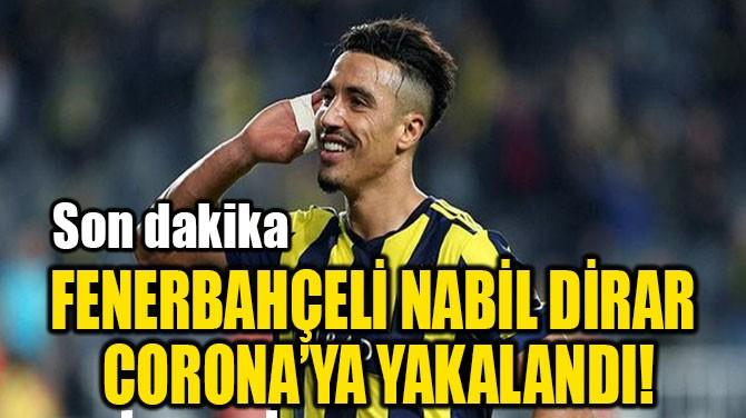 FENERBAHÇELİ NABİL DİRAR  CORONA'YA YAKALANDI!