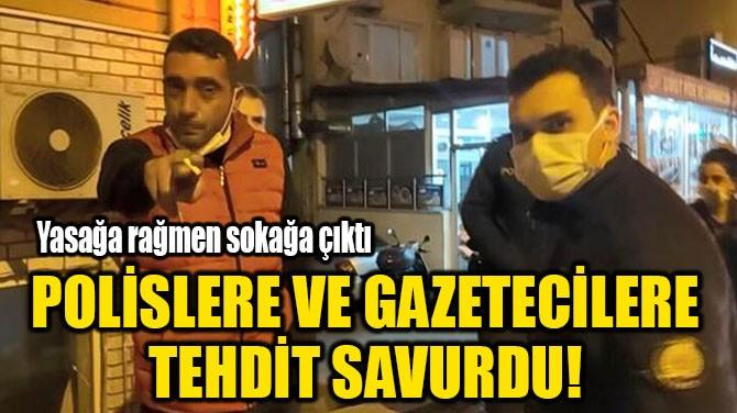 POLİSLERİ VE GAZETECİLERE TEHDİT SAVURDU!