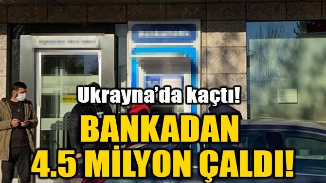 BANKADAN 4.5 MİLYON ÇALDI!