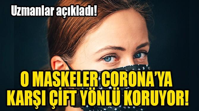 O MASKELER CORONAVİRÜS'E  KARŞI ÇİFT YÖNLÜ KORUYOR!