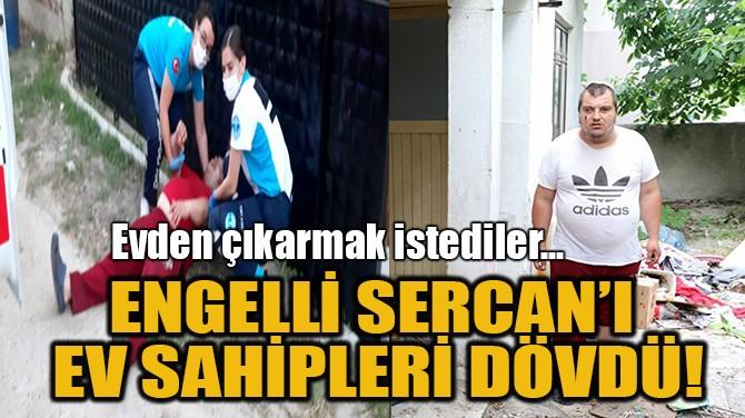 ENGELLİ SERCAN'I EV SAHİPLERİ DÖVDÜ!