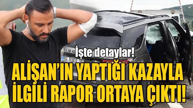 ALİŞAN'IN YAPTIĞI KAZAYLA  İLGİLİ RAPOR ORTAYA ÇIKTI!