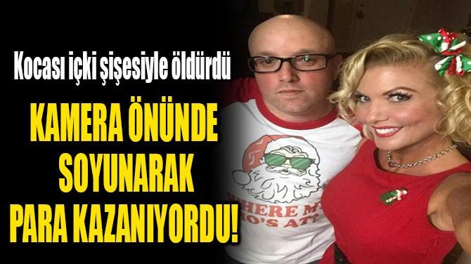 KAMERA ÖNÜNDE  SOYUNARAK PARA KAZANIYORDU!