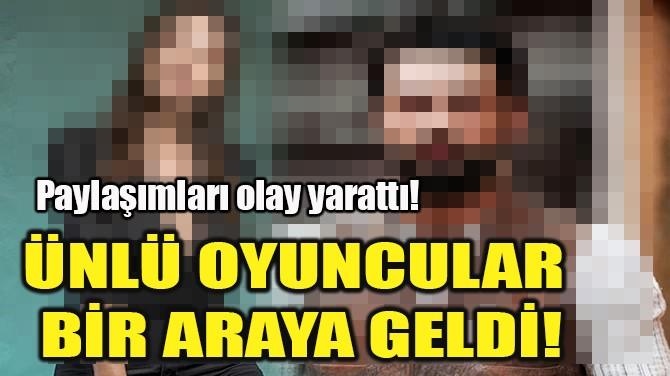 ÜNLÜ OYUNCULAR BİR ARAYA GELDİ!