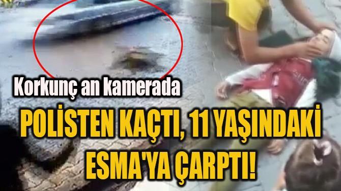 POLİSTEN KAÇTI, 11 YAŞINDAKİ  ESMA'YA ÇARPTI!