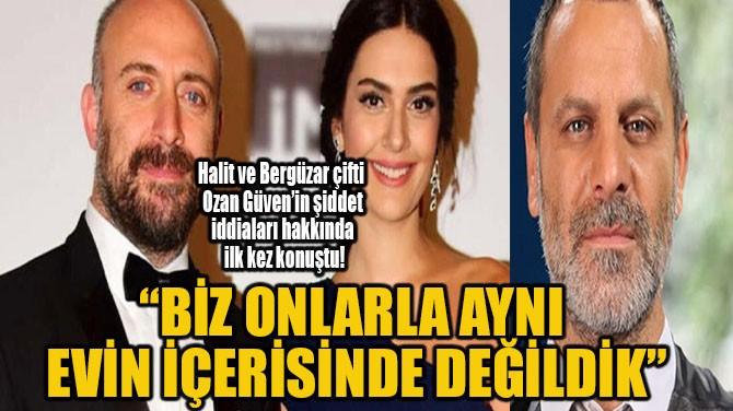 """""""BİZ ONLARLA AYNI EVİN İÇERİSİNDE DEĞİLDİK"""""""