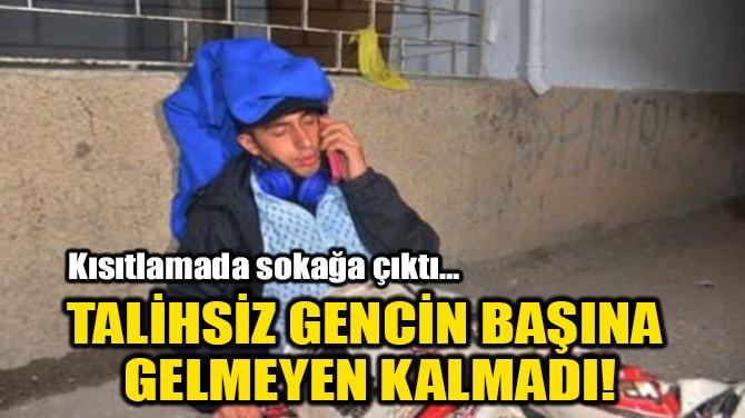 TALİHSİZ GENCİN BAŞINA  GELMEYEN KALMADI!