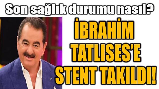 İBRAHİM  TATLISES'E STENT TAKILDI!