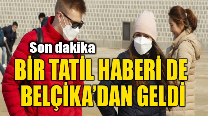 BİR TATİL HABERİ DE BELÇİKA'DAN GELDİ