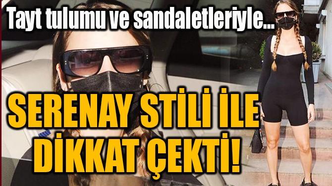 SERENAY STİLİ İLE  DİKKAT ÇEKTİ!
