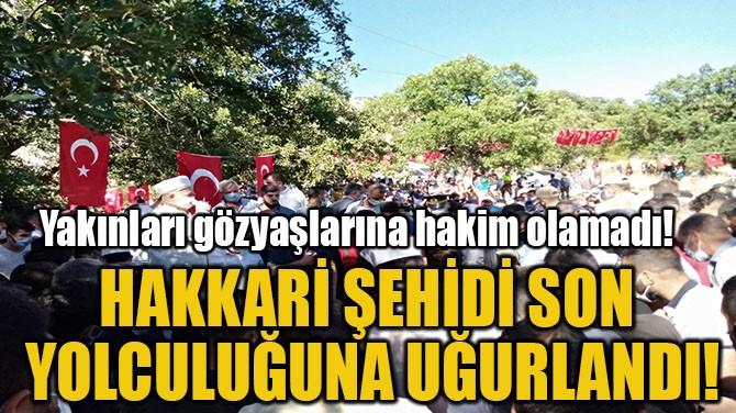 HAKKARİ ŞEHİDİ SON  YOLCULUĞUNA UĞURLANDI!