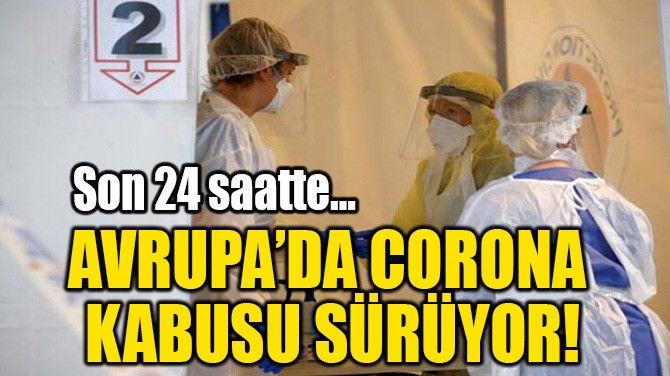 AVRUPA'DA CORONA  KABUSU SÜRÜYOR!