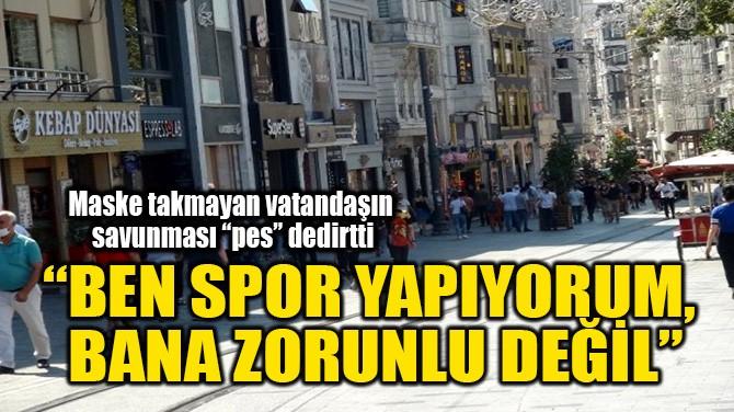 """""""BEN SPOR YAPIYORUM, BANA ZORUNLU DEĞİL"""""""