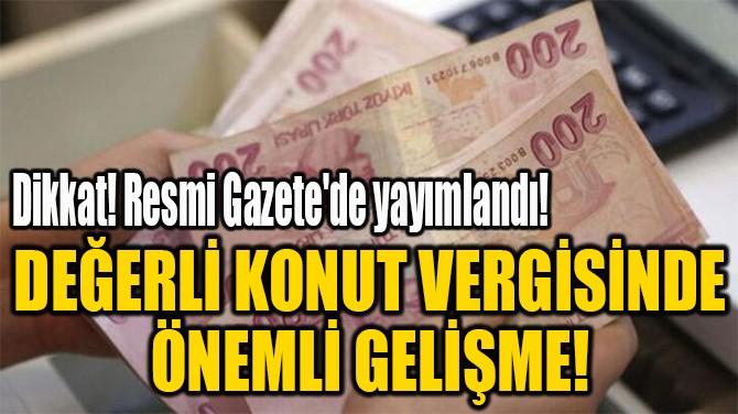 DEĞERLİ KONUT VERGİSİNDE  ÖNEMLİ GELİŞME!