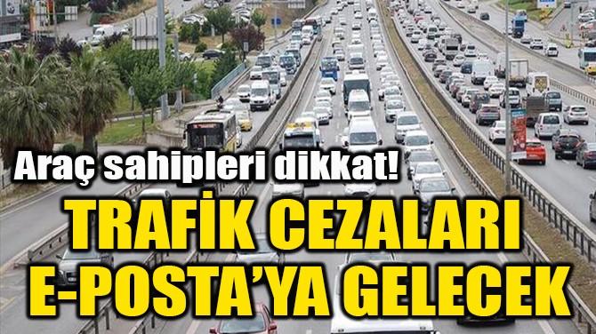 TRAFİK CEZALARI  E-POSTA'YA GELECEK