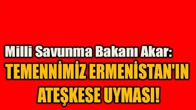 """""""TEMENNİMİZ ERMENİSTAN'IN  ATEŞKESE UYMASI!"""""""