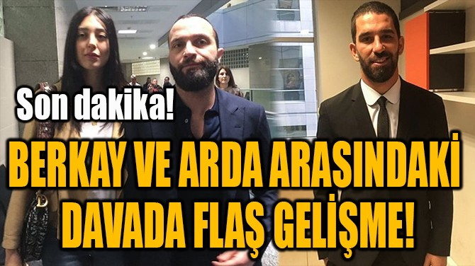 BERKAY VE ARDA ARASINDAKİ  DAVADA FLAŞ GELİŞME!