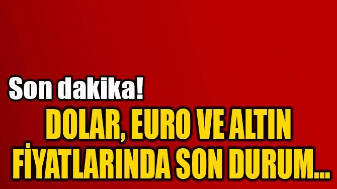 DOLAR, EURO VE ALTIN  FİYATLARIN DA SON DURUM…