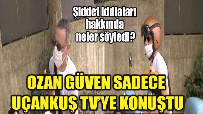 OZAN GÜVEN SADECE UÇANKUŞ TV'YE KONUŞTU