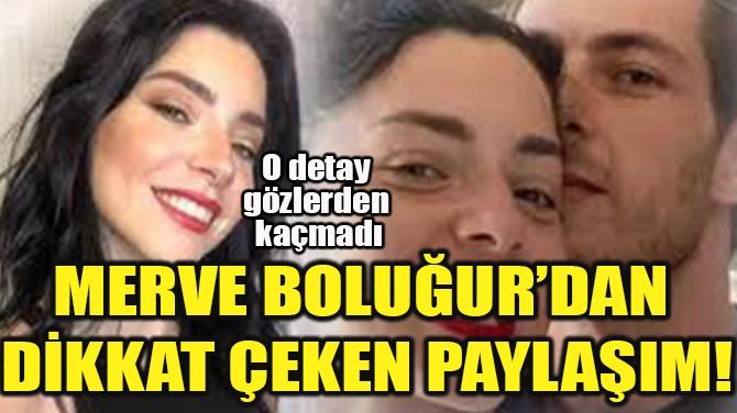 MERVE BOLUĞUR'DAN  DİKKAT ÇEKEN PAYLAŞIM!