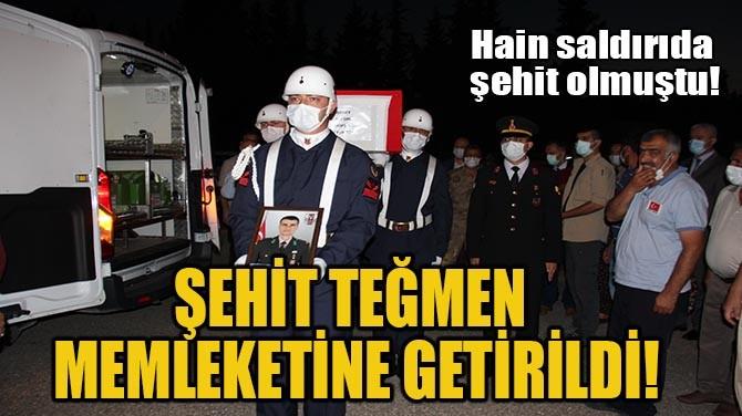 ŞEHİT TEĞMEN MEMLEKETİNE GETİRİLDİ!