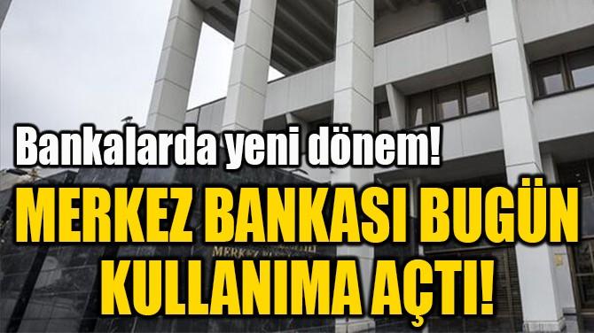 MERKEZ BANKASI BUGÜN  KULLANIMA AÇTI!