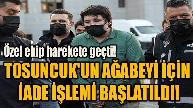TOSUNCUK'UN AĞABEYİ İÇİN  İADE İŞLEMİ BAŞLATILDI!