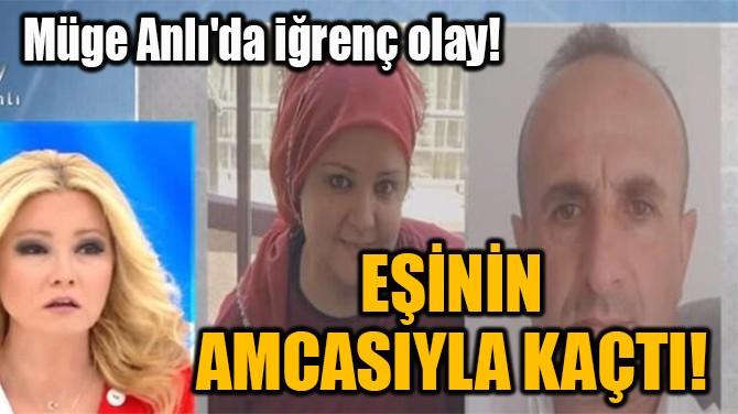 EŞİNİN AMCASIYLA KAÇTI!