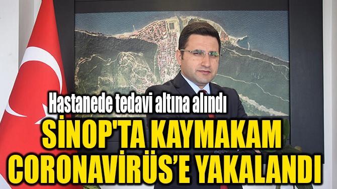 SİNOP'TA KAYMAKAM  CORONAVİRÜS'E YAKALANDI