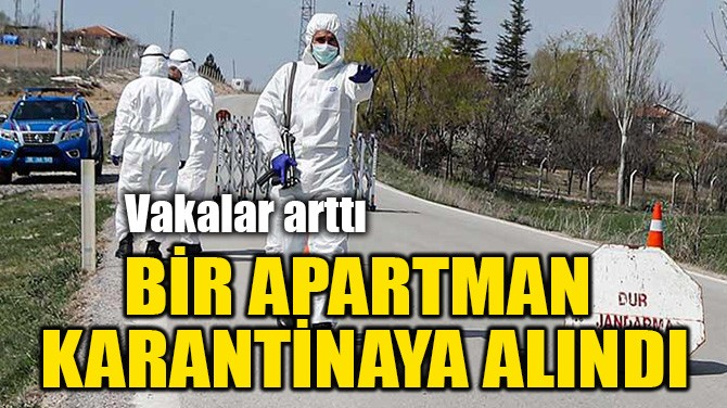 BİR APARTMAN KARANTİNAYA ALINDI