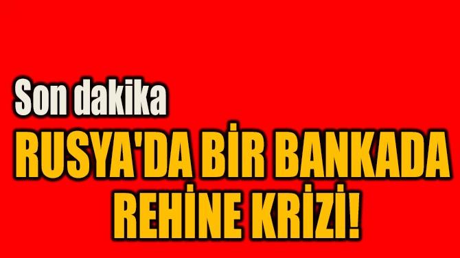 RUSYA'DA BİR BANKADA  REHİNE KRİZİ!