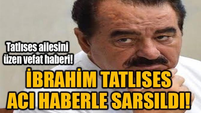 İBRAHİM TATLISES  ACI HABERLE SARSILDI!