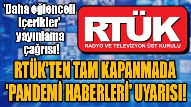RTÜK'TEN TAM KAPANMADA  'PANDEMİ HABERLERİ' UYARISI!