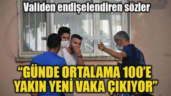 """""""GÜNDE ORTALAMA 100'E  YAKIN YENİ VAKA ÇIKIYOR"""""""