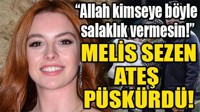 MELİS SEZEN ATEŞ  PÜSKÜRDÜ!