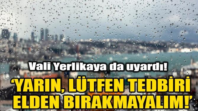 'YARIN, LÜTFEN TEDBİRİ ELDEN BIRAKMAYALIM!'