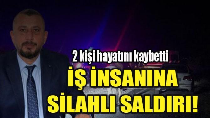 İŞ İNSANINA SİLAHLI SALDIRI!