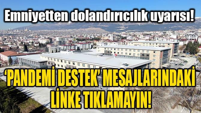 'PANDEMİ DESTEK' MESAJLARINDAKİ LİNKE TIKLAMAYIN!