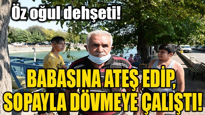 BABASINA ATEŞ EDİP, SOPAYLA DÖVMEYE ÇALIŞTI!