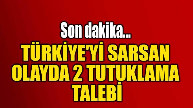 TÜRKİYE'Yİ SARSAN OLAYDA  2 TUTUKLAMA TALEBİ