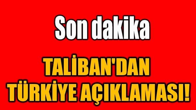 TALİBAN'DAN  TÜRKİYE AÇIKLAMASI!