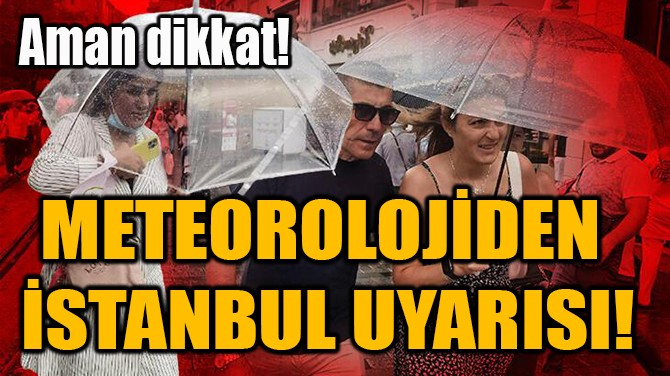 METEOROLOJİDEN  İSTANBUL UYARISI!