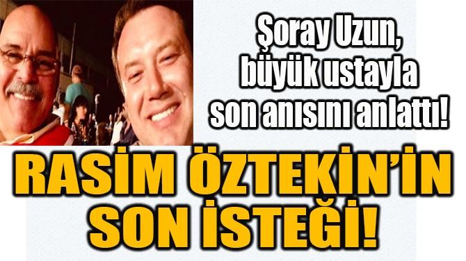 RASİM ÖZTEKİN'İN  SON İSTEĞİ!